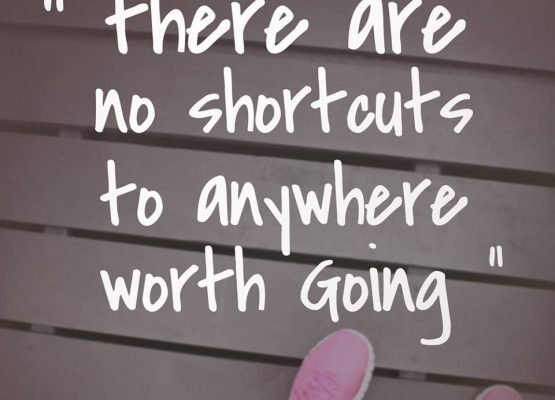 There are no shortcuts to anywhere worth going.