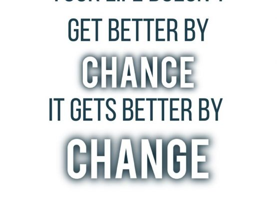 Your life doesn't get better by chance, it gets better by change -Jim Rohn